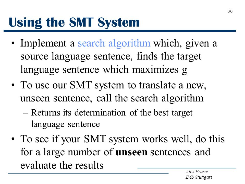 Alex Fraser IMS Stuttgart 30 Using the SMT System Implement a search algorithm which, given a source language sentence, finds the target language sentence which maximizes g To use our SMT system to translate a new, unseen sentence, call the search algorithm –Returns its determination of the best target language sentence To see if your SMT system works well, do this for a large number of unseen sentences and evaluate the results