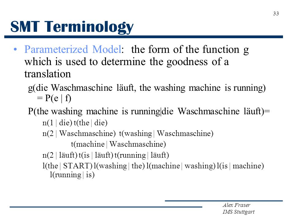 Alex Fraser IMS Stuttgart 33 SMT Terminology Parameterized Model: the form of the function g which is used to determine the goodness of a translation g(die Waschmaschine läuft, the washing machine is running) = P(e | f) P(the washing machine is running|die Waschmaschine läuft)= n(1 | die) t(the | die) n(2 | Waschmaschine) t(washing | Waschmaschine) t(machine | Waschmaschine) n(2 | läuft) t(is | läuft) t(running | läuft) l(the | START) l(washing | the) l(machine | washing) l(is | machine) l(running | is)