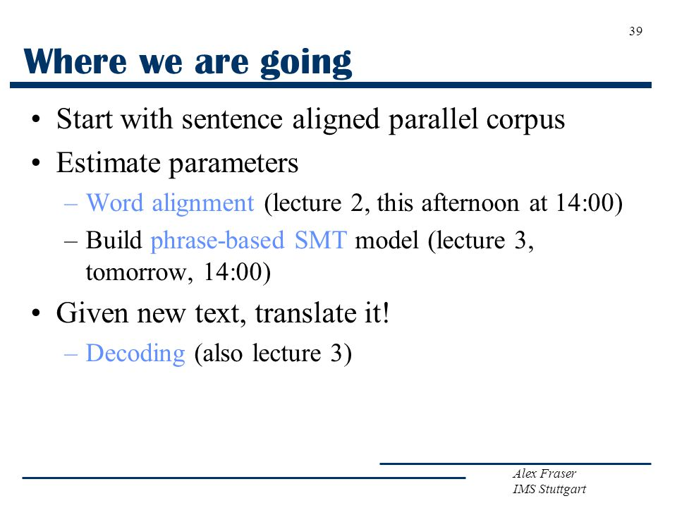 Alex Fraser IMS Stuttgart 39 Where we are going Start with sentence aligned parallel corpus Estimate parameters –Word alignment (lecture 2, this afternoon at 14:00) –Build phrase-based SMT model (lecture 3, tomorrow, 14:00) Given new text, translate it.