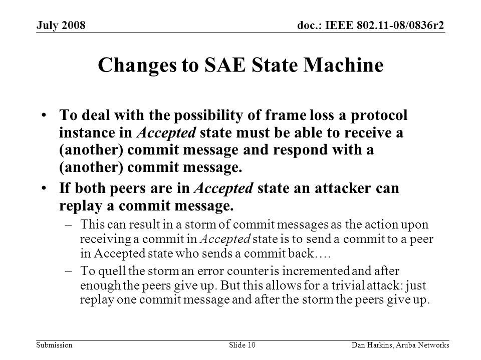 doc.: IEEE 802.11-08/0836r2 Submission July 2008 Dan Harkins, Aruba NetworksSlide 10 Changes to SAE State Machine To deal with the possibility of frame loss a protocol instance in Accepted state must be able to receive a (another) commit message and respond with a (another) commit message.