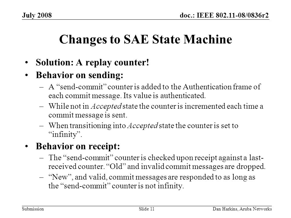 doc.: IEEE 802.11-08/0836r2 Submission July 2008 Dan Harkins, Aruba NetworksSlide 11 Changes to SAE State Machine Solution: A replay counter.