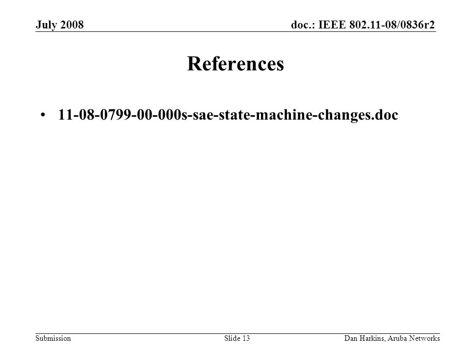 doc.: IEEE 802.11-08/0836r2 Submission July 2008 Dan Harkins, Aruba NetworksSlide 13 References 11-08-0799-00-000s-sae-state-machine-changes.doc