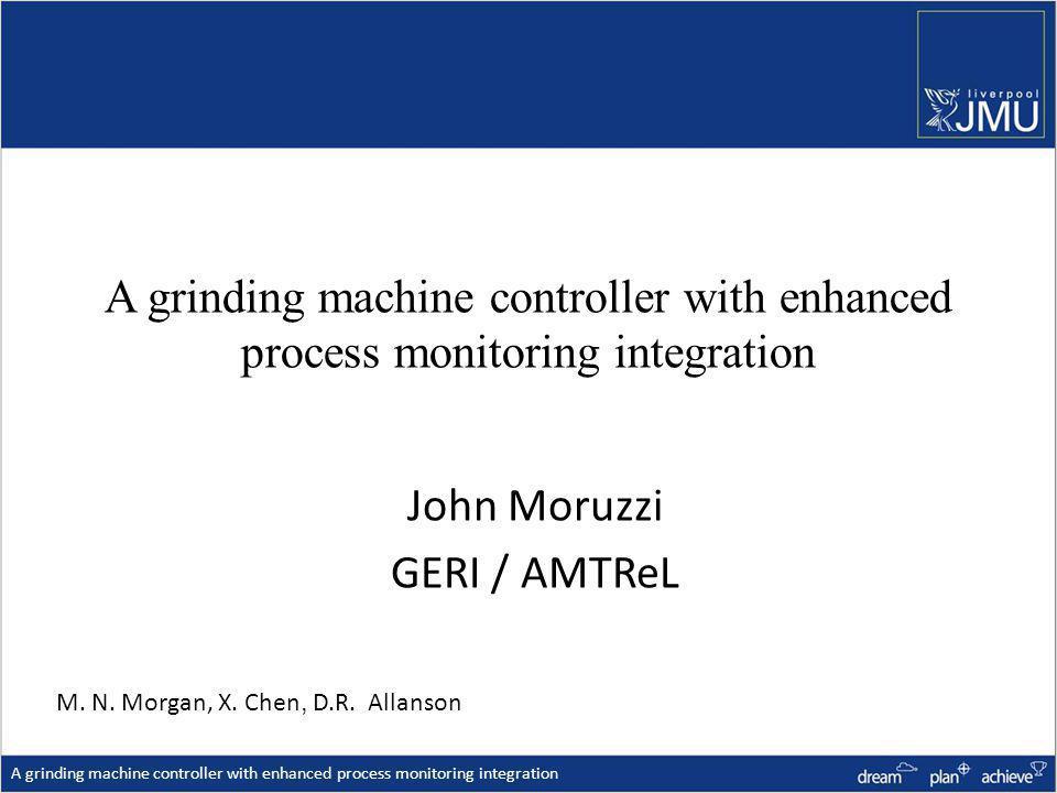 A grinding machine controller with enhanced process monitoring integration John Moruzzi GERI / AMTReL A grinding machine controller with enhanced process monitoring integration M.