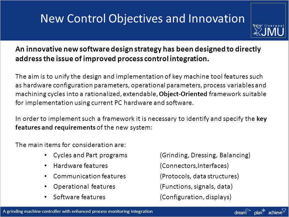 New Control Objectives and Innovation A grinding machine controller with enhanced process monitoring integration An innovative new software design strategy has been designed to directly address the issue of improved process control integration.