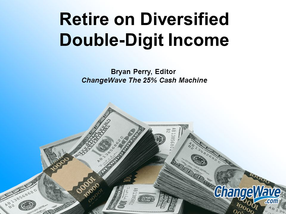 Retire on Diversified Double-Digit Income Bryan Perry, Editor ChangeWave The 25% Cash Machine