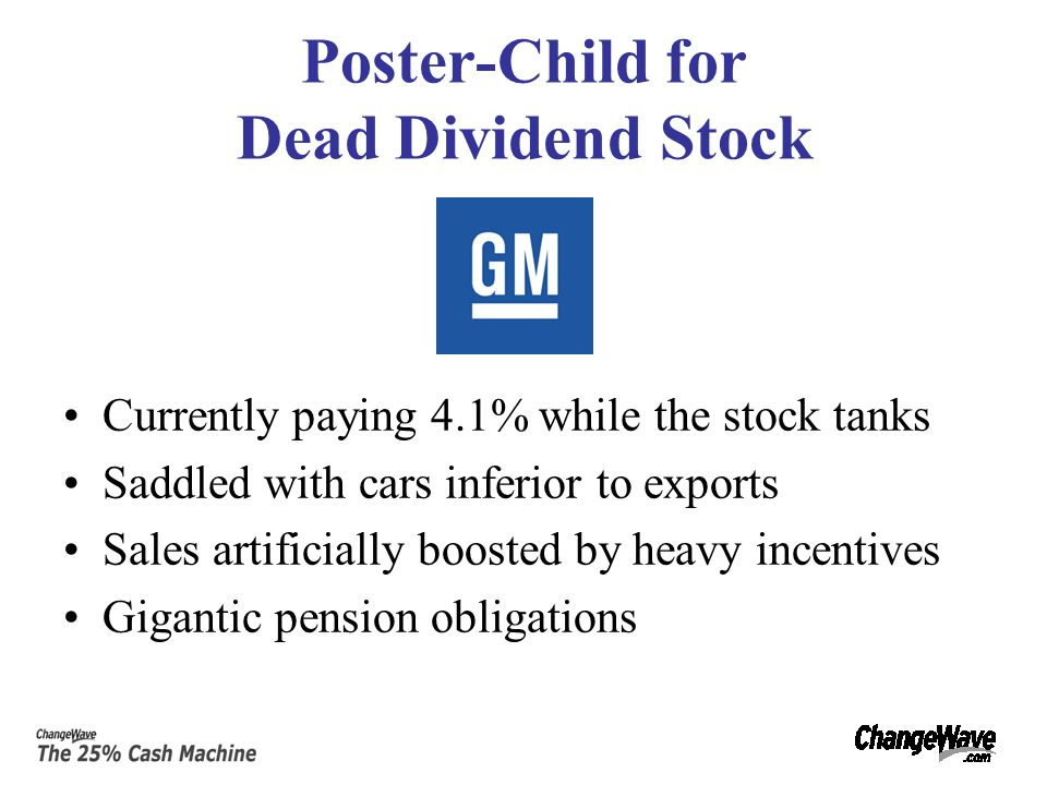 Poster-Child for Dead Dividend Stock Currently paying 4.1% while the stock tanks Saddled with cars inferior to exports Sales artificially boosted by heavy incentives Gigantic pension obligations