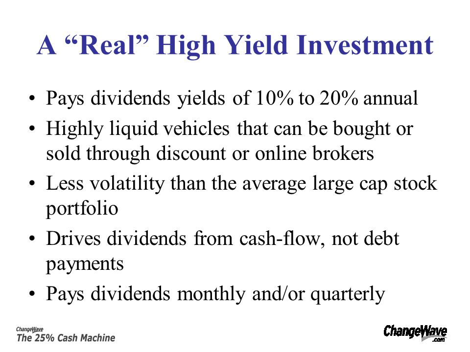 High Yield Investment Vehicles Canadian Royalty Trusts Closed End Funds Convertible Securities Convertible Preferred Stocks Corporate Bonds Equity Linked Securities (ELKS) Master Limited Partnerships (MLPs) Preferred Stocks Real Estate Investment Trusts (REITs) Business Development Companies Oil/Shipping Tanker Stocks Grantor Trusts Emerging Market Debt Option Income Funds