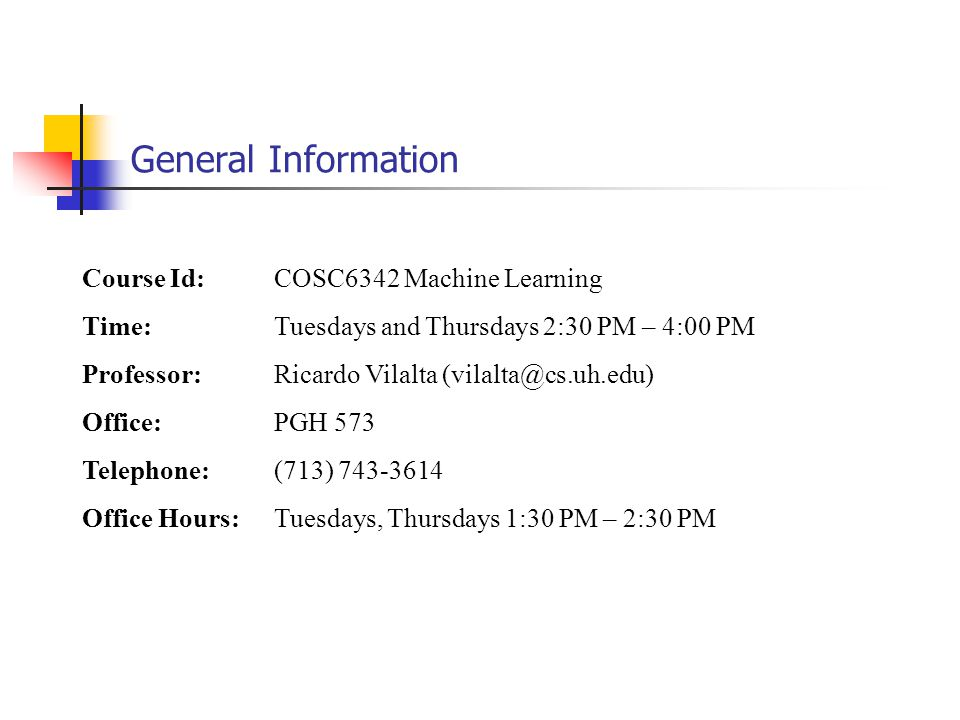 General Information Course Id: COSC6342 Machine Learning Time: Tuesdays and Thursdays 2:30 PM – 4:00 PM Professor: Ricardo Vilalta (vilalta@cs.uh.edu) Office:PGH 573 Telephone: (713) 743-3614 Office Hours:Tuesdays, Thursdays 1:30 PM – 2:30 PM