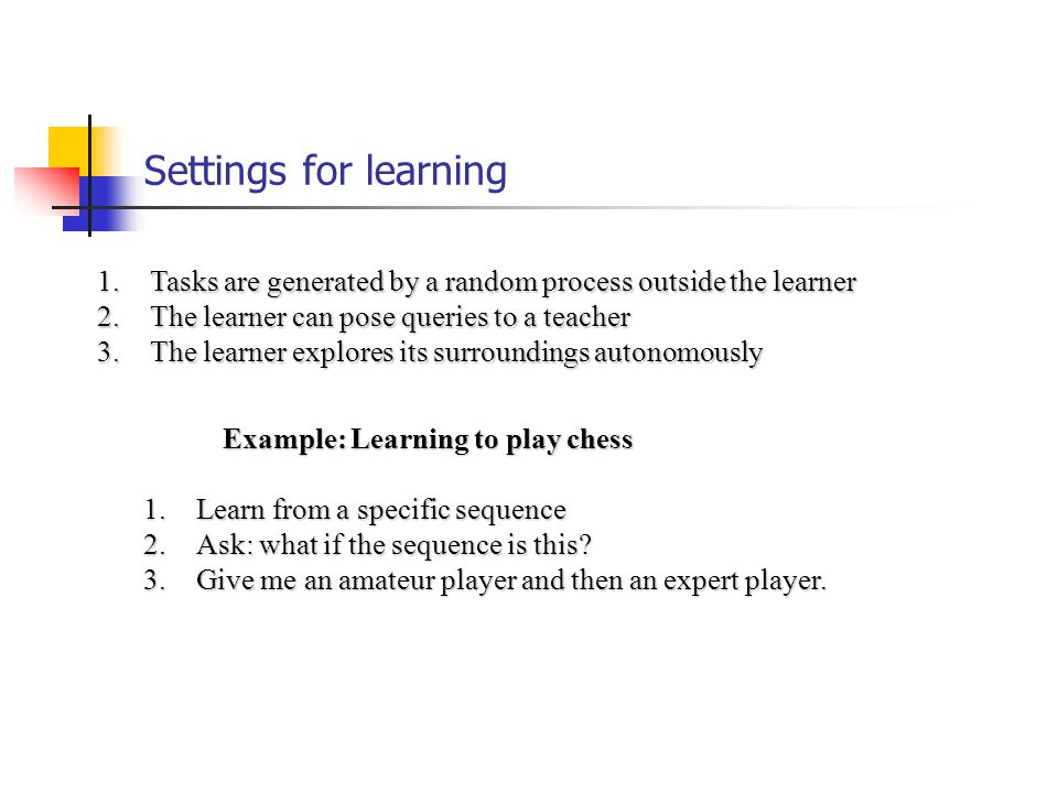Settings for learning 1.Tasks are generated by a random process outside the learner 2.The learner can pose queries to a teacher 3.The learner explores its surroundings autonomously Example: Learning to play chess 1.Learn from a specific sequence 2.Ask: what if the sequence is this.