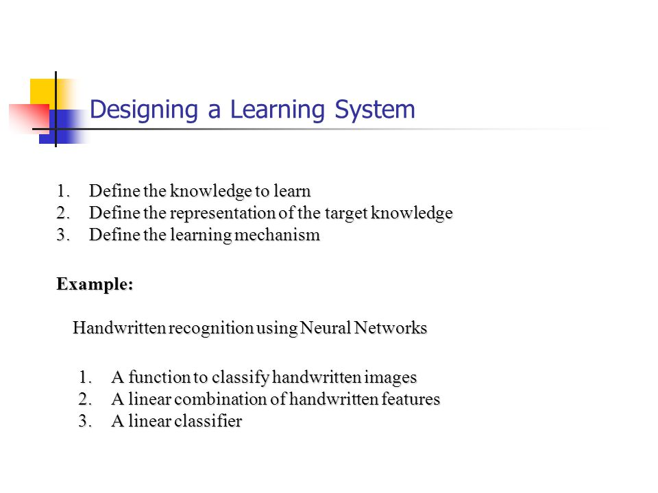 Designing a Learning System 1.Define the knowledge to learn 2.Define the representation of the target knowledge 3.Define the learning mechanism Example: Handwritten recognition using Neural Networks 1.A function to classify handwritten images 2.A linear combination of handwritten features 3.A linear classifier