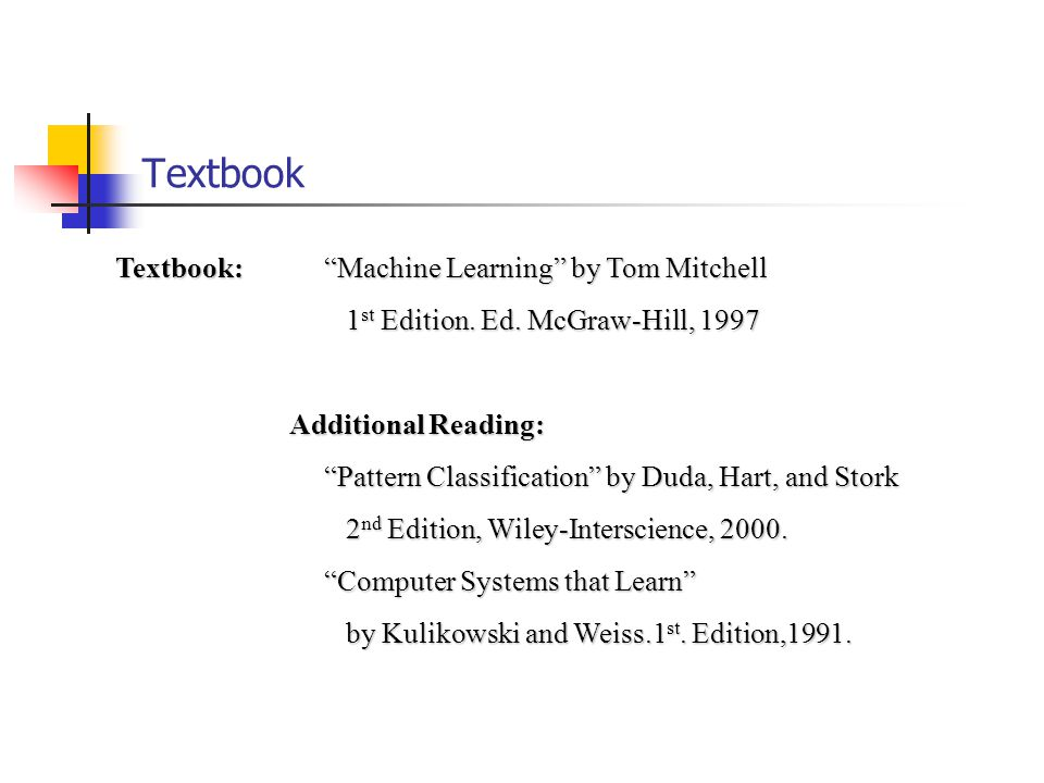 Textbook Textbook: Machine Learning by Tom Mitchell 1 st Edition.