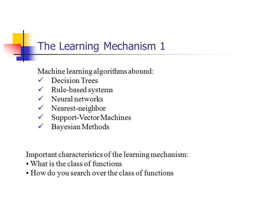 The Learning Mechanism 1 Machine learning algorithms abound: Decision Trees Decision Trees Rule-based systems Rule-based systems Neural networks Neural networks Nearest-neighbor Nearest-neighbor Support-Vector Machines Support-Vector Machines Bayesian Methods Bayesian Methods Important characteristics of the learning mechanism: What is the class of functions What is the class of functions How do you search over the class of functions How do you search over the class of functions