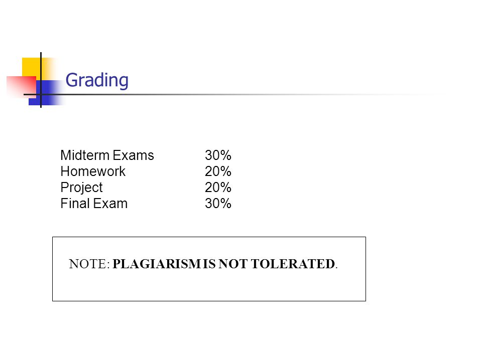 Grading Midterm Exams30% Homework20% Project 20% Final Exam30% NOTE: PLAGIARISM IS NOT TOLERATED.