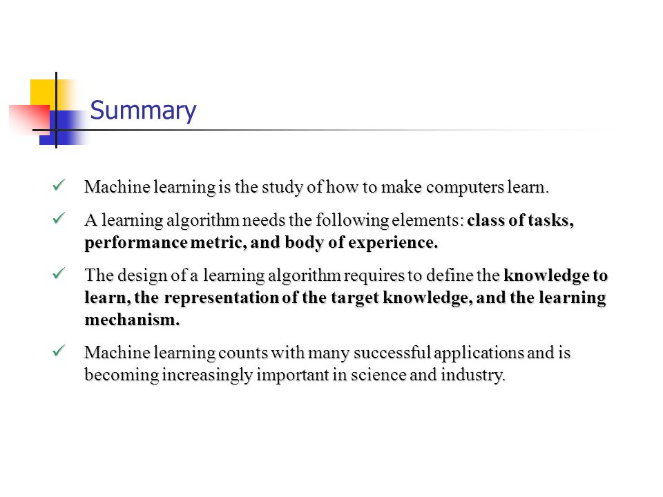 Summary Machine learning is the study of how to make computers learn.