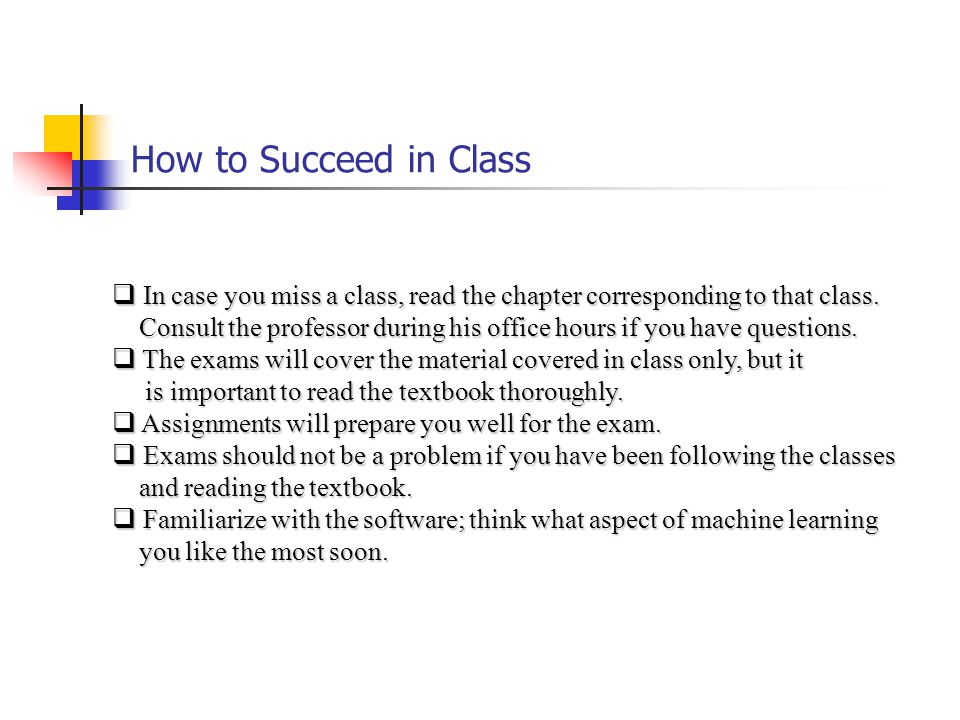 How to Succeed in Class In case you miss a class, read the chapter corresponding to that class.