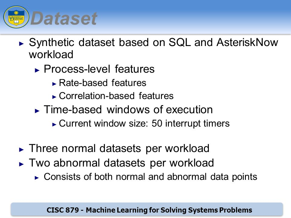 CISC Machine Learning for Solving Systems Problems Dataset Synthetic dataset based on SQL and AsteriskNow workload Process-level features Rate-based features Correlation-based features Time-based windows of execution Current window size: 50 interrupt timers Three normal datasets per workload Two abnormal datasets per workload Consists of both normal and abnormal data points