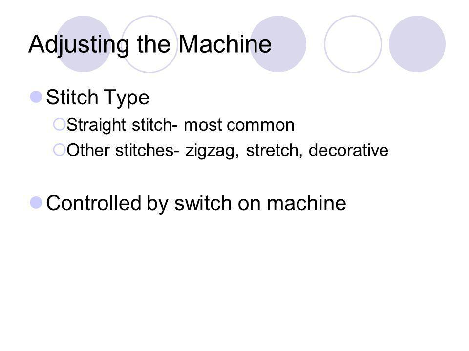 Adjusting the Machine Stitch Type Straight stitch- most common Other stitches- zigzag, stretch, decorative Controlled by switch on machine