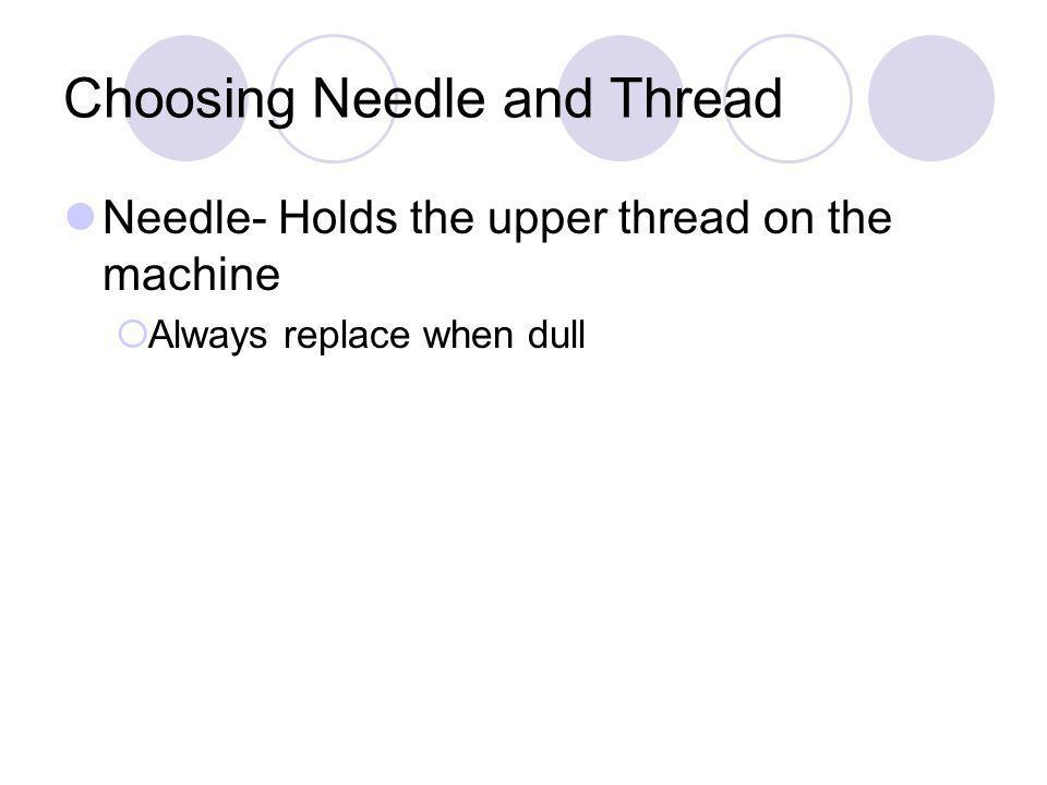 Choosing Needle and Thread Needle- Holds the upper thread on the machine Always replace when dull