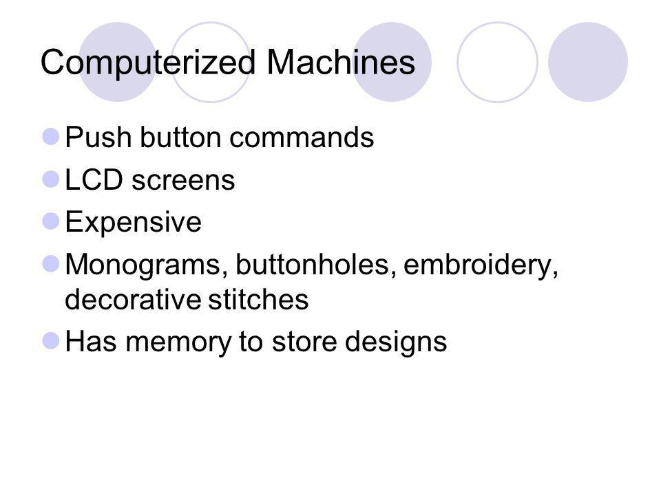 Computerized Machines Push button commands LCD screens Expensive Monograms, buttonholes, embroidery, decorative stitches Has memory to store designs