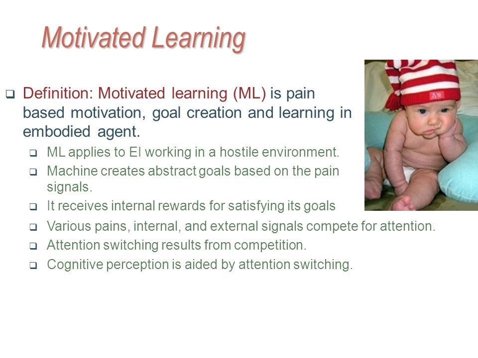 Motivated Learning Various pains, internal, and external signals compete for attention.