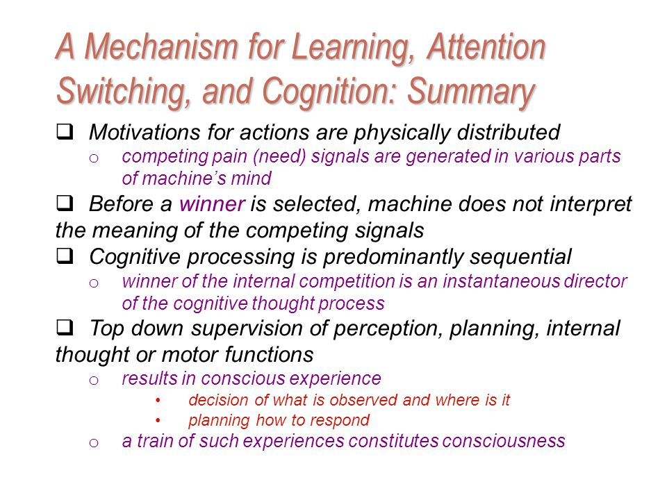 Motivations for actions are physically distributed o competing pain (need) signals are generated in various parts of machines mind Before a winner is selected, machine does not interpret the meaning of the competing signals Cognitive processing is predominantly sequential o winner of the internal competition is an instantaneous director of the cognitive thought process Top down supervision of perception, planning, internal thought or motor functions o results in conscious experience decision of what is observed and where is it planning how to respond o a train of such experiences constitutes consciousness A Mechanism for Learning, Attention Switching, and Cognition: Summary