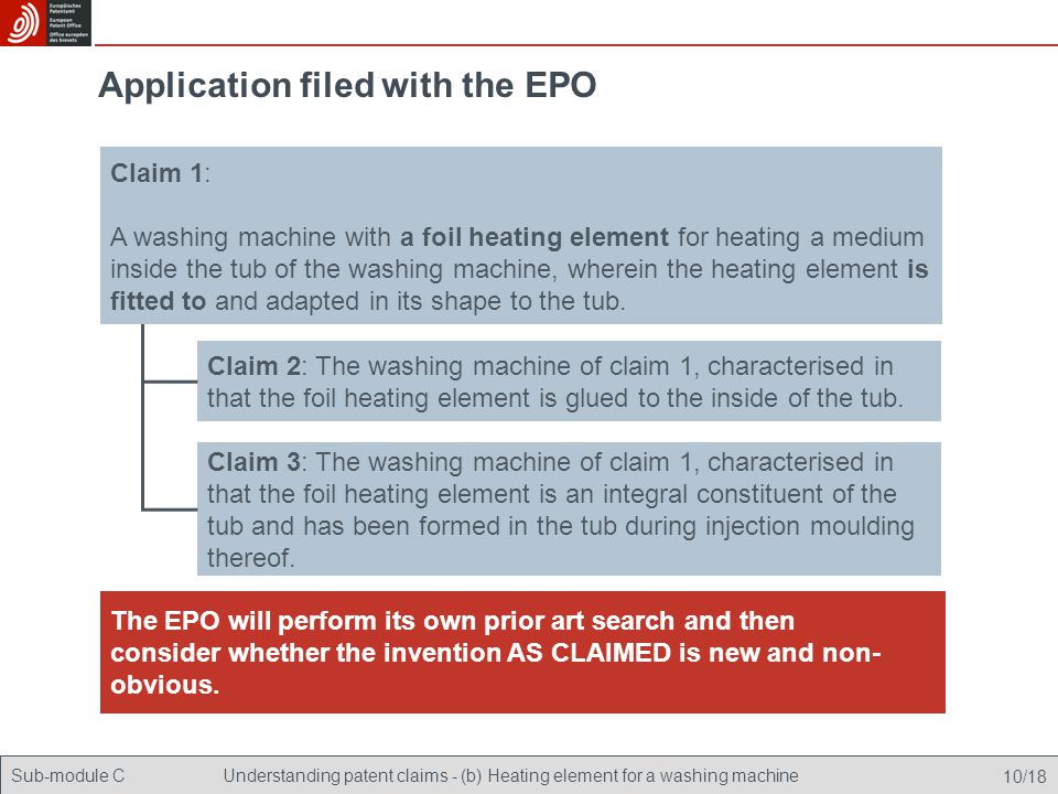 Sub-module CUnderstanding patent claims - (b) Heating element for a washing machine 10/18 Application filed with the EPO Claim 2: The washing machine of claim 1, characterised in that the foil heating element is glued to the inside of the tub.