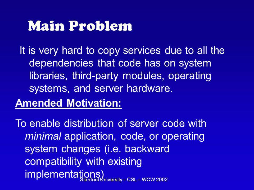 Stanford University – CSL – WCW 2002 Main Problem It is very hard to copy services due to all the dependencies that code has on system libraries, third-party modules, operating systems, and server hardware.