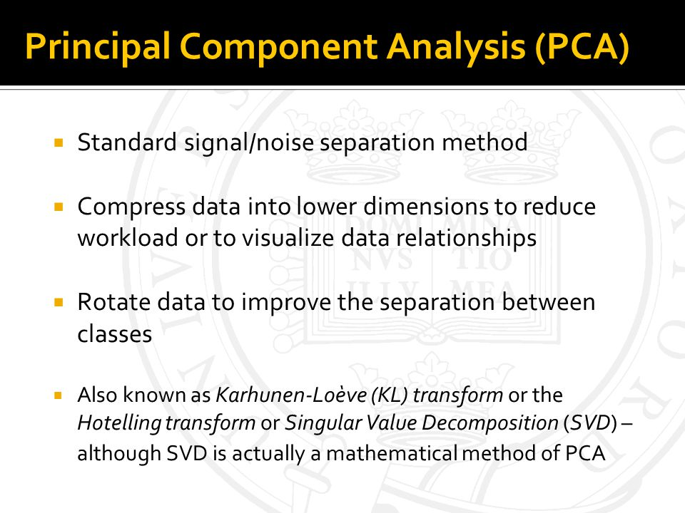 Principal Component Analysis (PCA) Standard signal/noise separation method Compress data into lower dimensions to reduce workload or to visualize data relationships Rotate data to improve the separation between classes Also known as Karhunen-Loève (KL) transform or the Hotelling transform or Singular Value Decomposition (SVD) – although SVD is actually a mathematical method of PCA