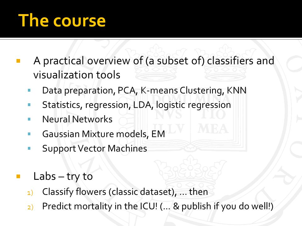 The course A practical overview of (a subset of) classifiers and visualization tools Data preparation, PCA, K-means Clustering, KNN Statistics, regression, LDA, logistic regression Neural Networks Gaussian Mixture models, EM Support Vector Machines Labs – try to 1) Classify flowers (classic dataset), … then 2) Predict mortality in the ICU.