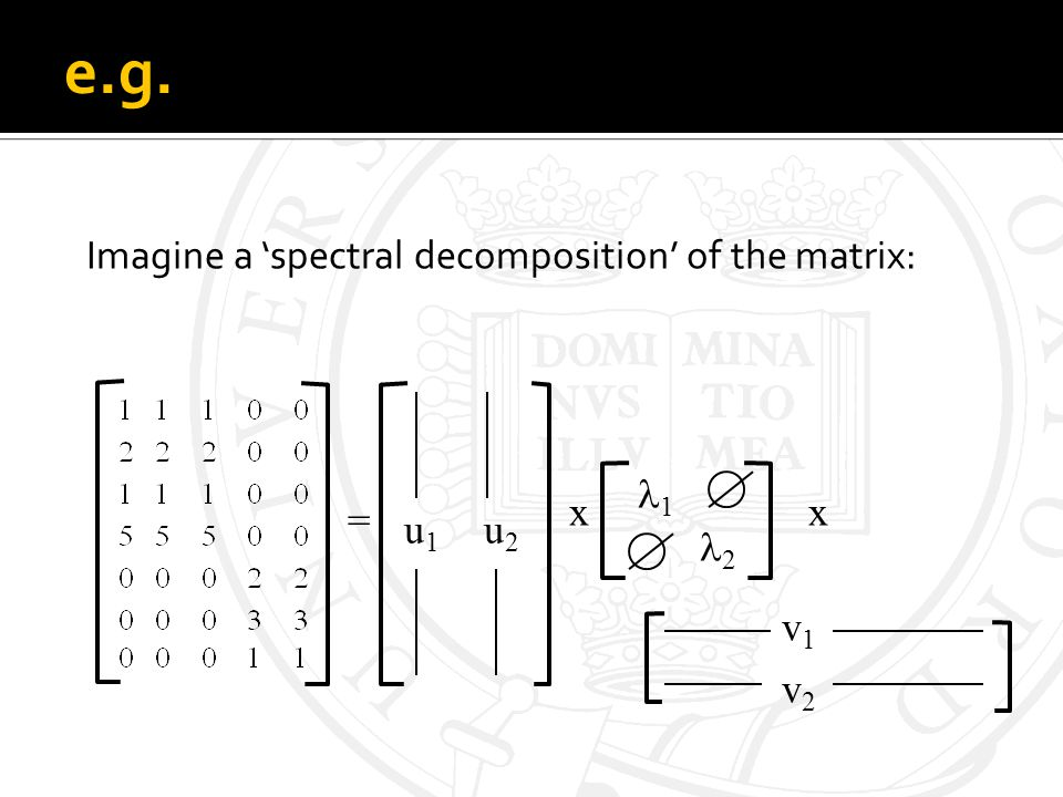 e.g. Imagine a spectral decomposition of the matrix: = xx u1u1 u2u2 1 2 v1v1 v2v2