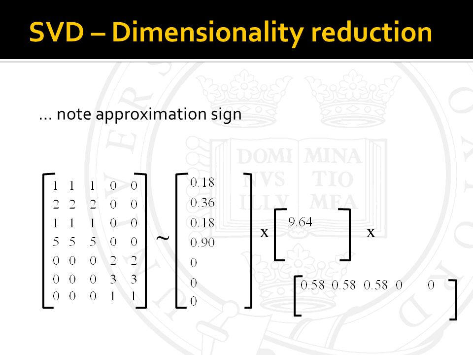 SVD – Dimensionality reduction … note approximation sign xx ~