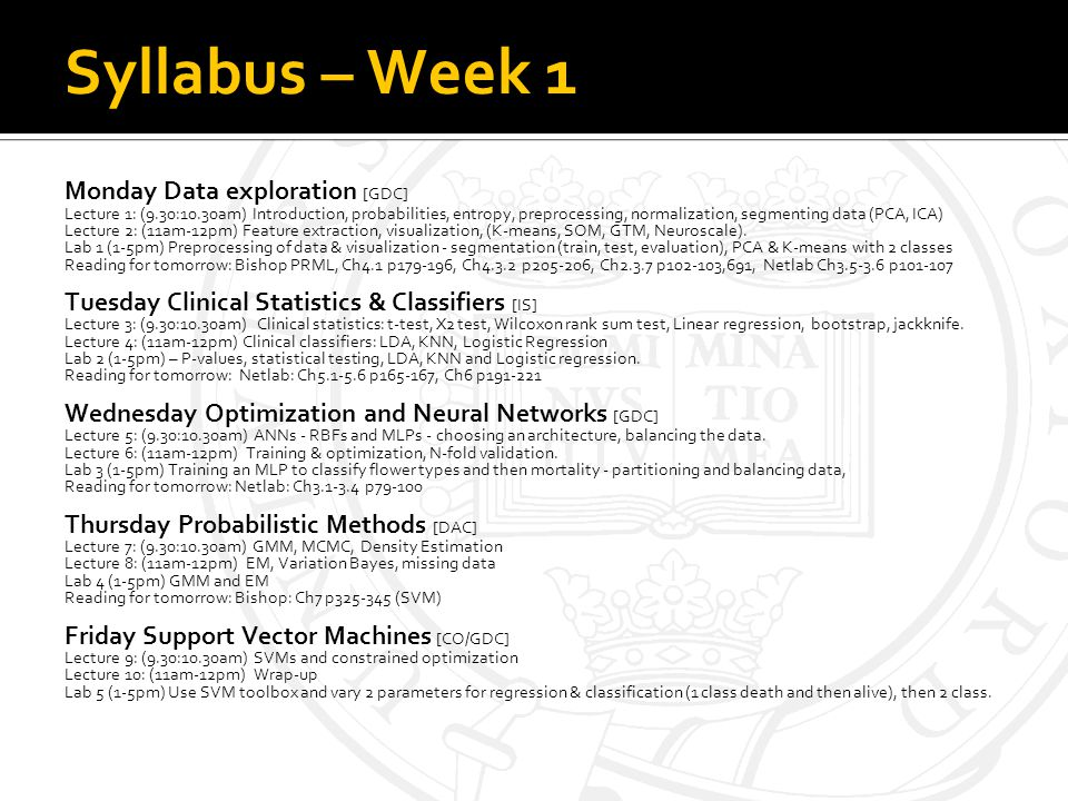 Syllabus – Week 1 Monday Data exploration [GDC] Lecture 1: (9.30:10.30am) Introduction, probabilities, entropy, preprocessing, normalization, segmenting data (PCA, ICA) Lecture 2: (11am-12pm) Feature extraction, visualization, (K-means, SOM, GTM, Neuroscale).