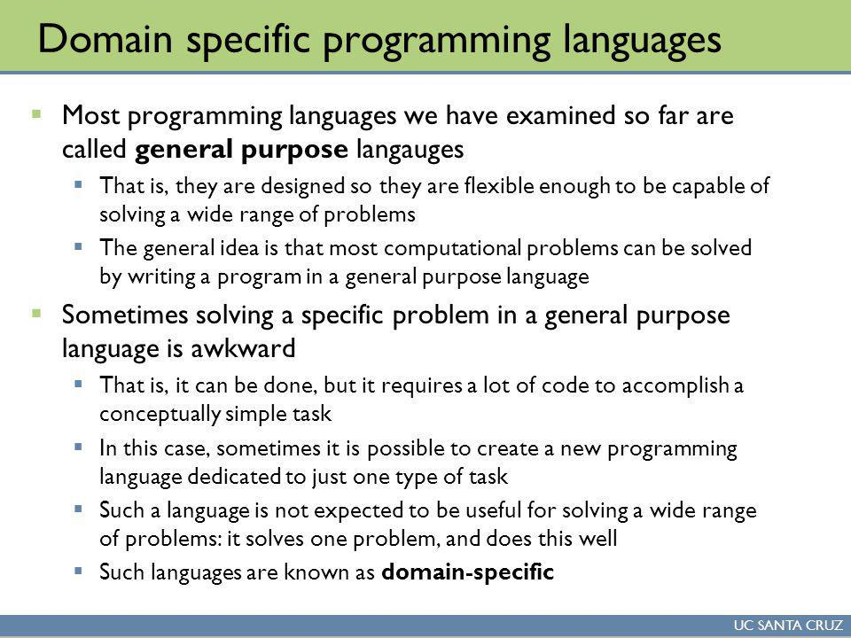 UC SANTA CRUZ Domain specific programming languages Most programming languages we have examined so far are called general purpose langauges That is, they are designed so they are flexible enough to be capable of solving a wide range of problems The general idea is that most computational problems can be solved by writing a program in a general purpose language Sometimes solving a specific problem in a general purpose language is awkward That is, it can be done, but it requires a lot of code to accomplish a conceptually simple task In this case, sometimes it is possible to create a new programming language dedicated to just one type of task Such a language is not expected to be useful for solving a wide range of problems: it solves one problem, and does this well Such languages are known as domain-specific