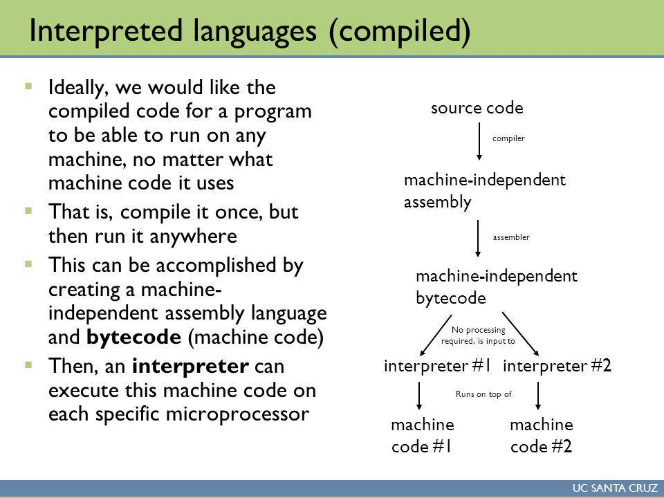 UC SANTA CRUZ Interpreted languages (compiled) Ideally, we would like the compiled code for a program to be able to run on any machine, no matter what machine code it uses That is, compile it once, but then run it anywhere This can be accomplished by creating a machine- independent assembly language and bytecode (machine code) Then, an interpreter can execute this machine code on each specific microprocessor source code machine-independent assembly machine code #2 compiler assembler machine-independent bytecode interpreter #2 No processing required, is input to Runs on top of machine code #1 interpreter #1