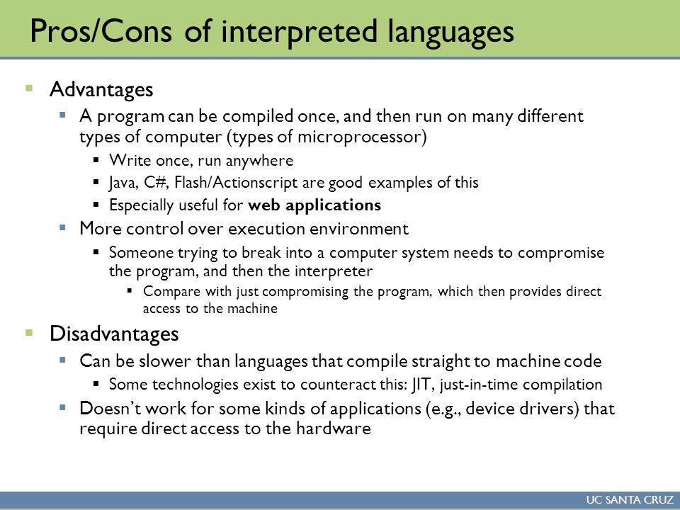 UC SANTA CRUZ Pros/Cons of interpreted languages Advantages A program can be compiled once, and then run on many different types of computer (types of microprocessor) Write once, run anywhere Java, C#, Flash/Actionscript are good examples of this Especially useful for web applications More control over execution environment Someone trying to break into a computer system needs to compromise the program, and then the interpreter Compare with just compromising the program, which then provides direct access to the machine Disadvantages Can be slower than languages that compile straight to machine code Some technologies exist to counteract this: JIT, just-in-time compilation Doesnt work for some kinds of applications (e.g., device drivers) that require direct access to the hardware