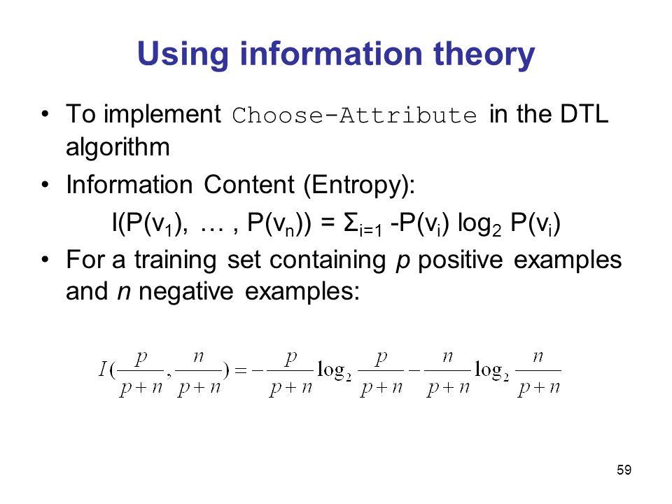 60 Information gain A chosen attribute A divides the training set E into subsets E 1, …, E v according to their values for A, where A has v distinct values.