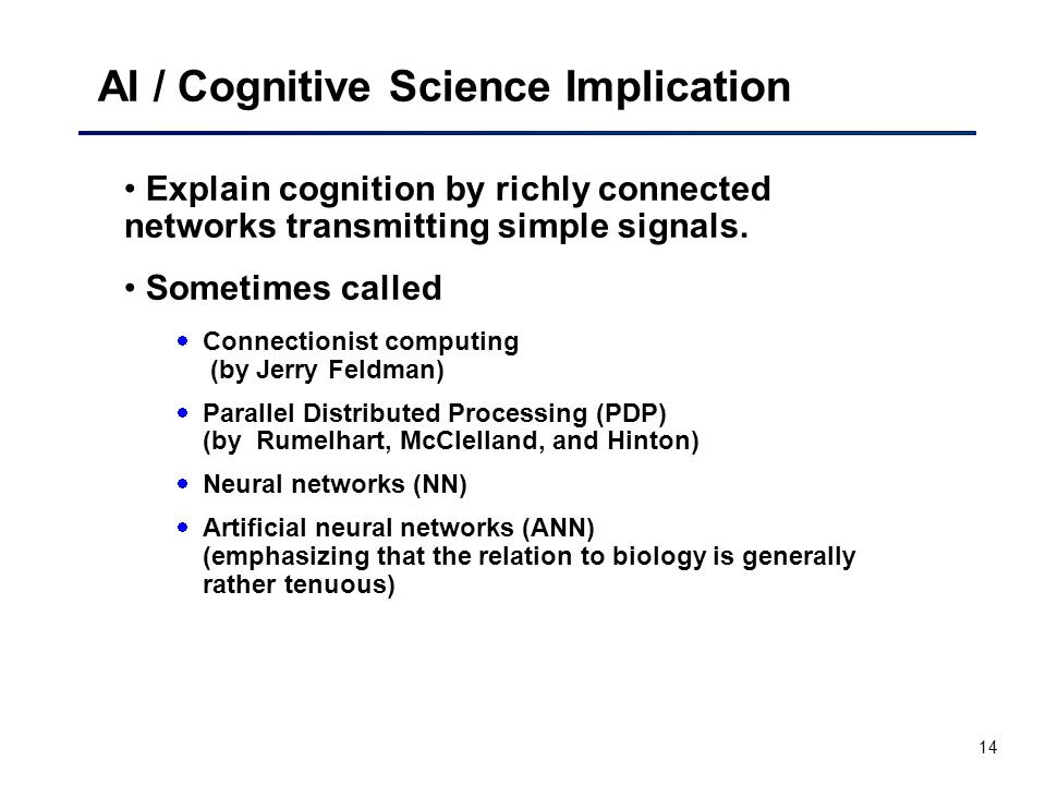 14 AI / Cognitive Science Implication Explain cognition by richly connected networks transmitting simple signals.