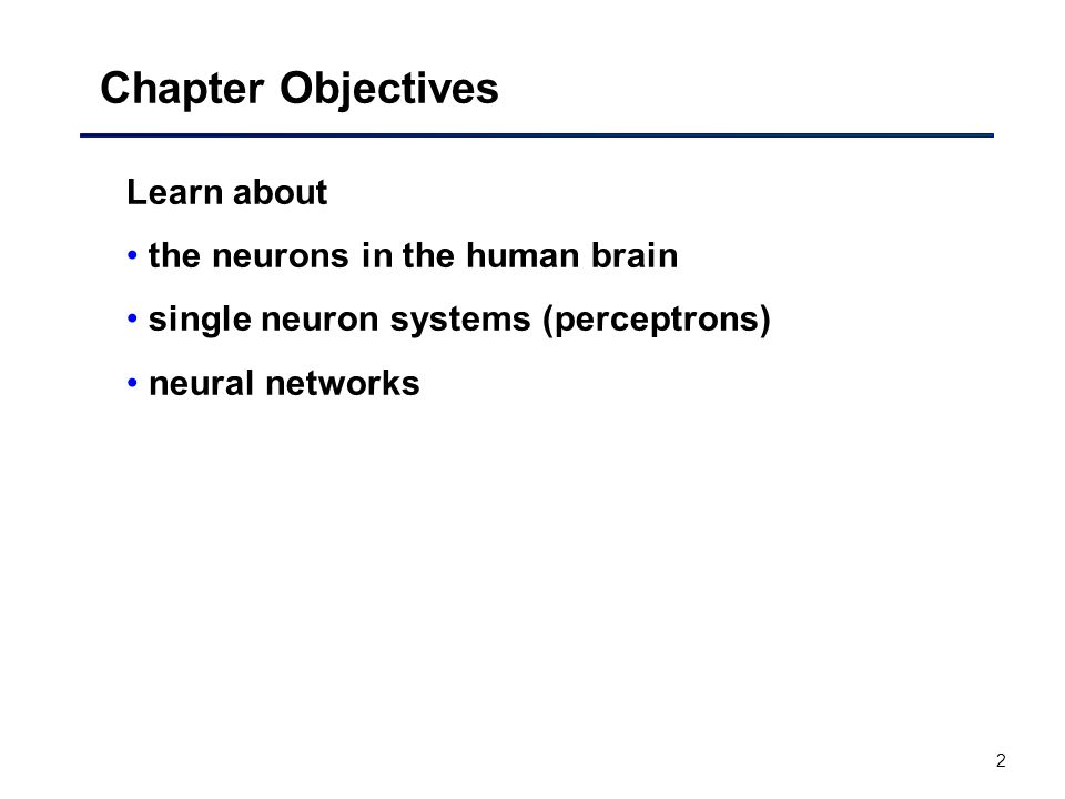 2 Chapter Objectives Learn about the neurons in the human brain single neuron systems (perceptrons) neural networks