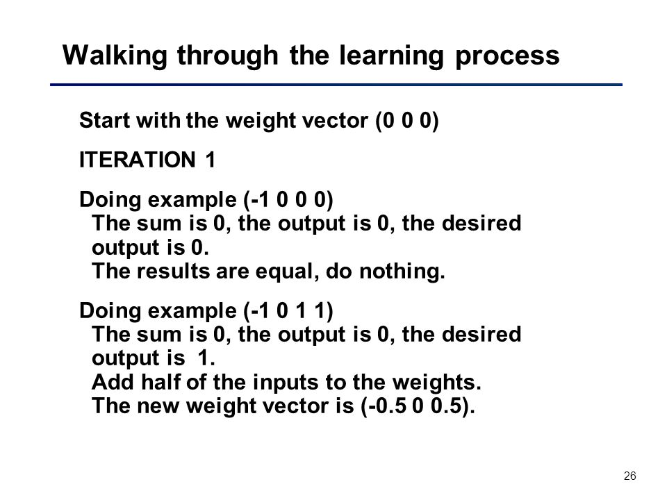 26 Walking through the learning process Start with the weight vector (0 0 0) ITERATION 1 Doing example (-1 0 0 0) The sum is 0, the output is 0, the desired output is 0.