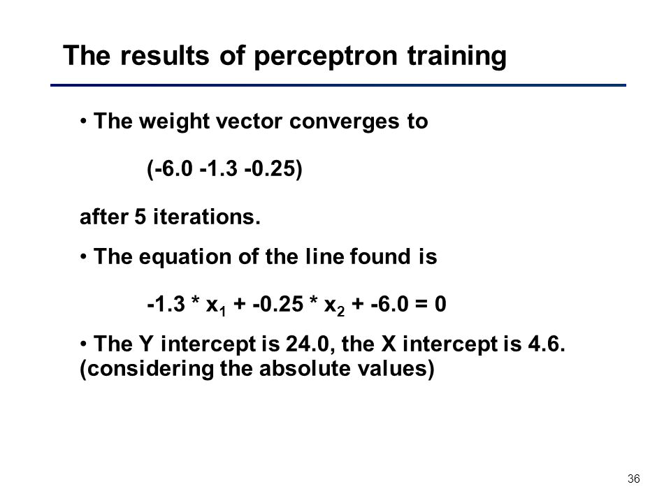 36 The results of perceptron training The weight vector converges to (-6.0 -1.3 -0.25) after 5 iterations.