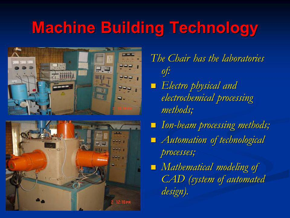 Machine Building Technology The Chair has the laboratories of: Electro physical and electrochemical processing methods; Ion-beam processing methods; Automation of technological processes; Mathematical modeling of CAD (system of automated design).