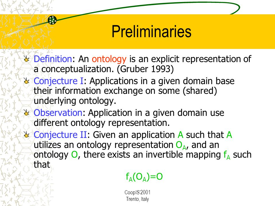 CoopIS2001 Trento, Italy Preliminaries Definition: An ontology is an explicit representation of a conceptualization.