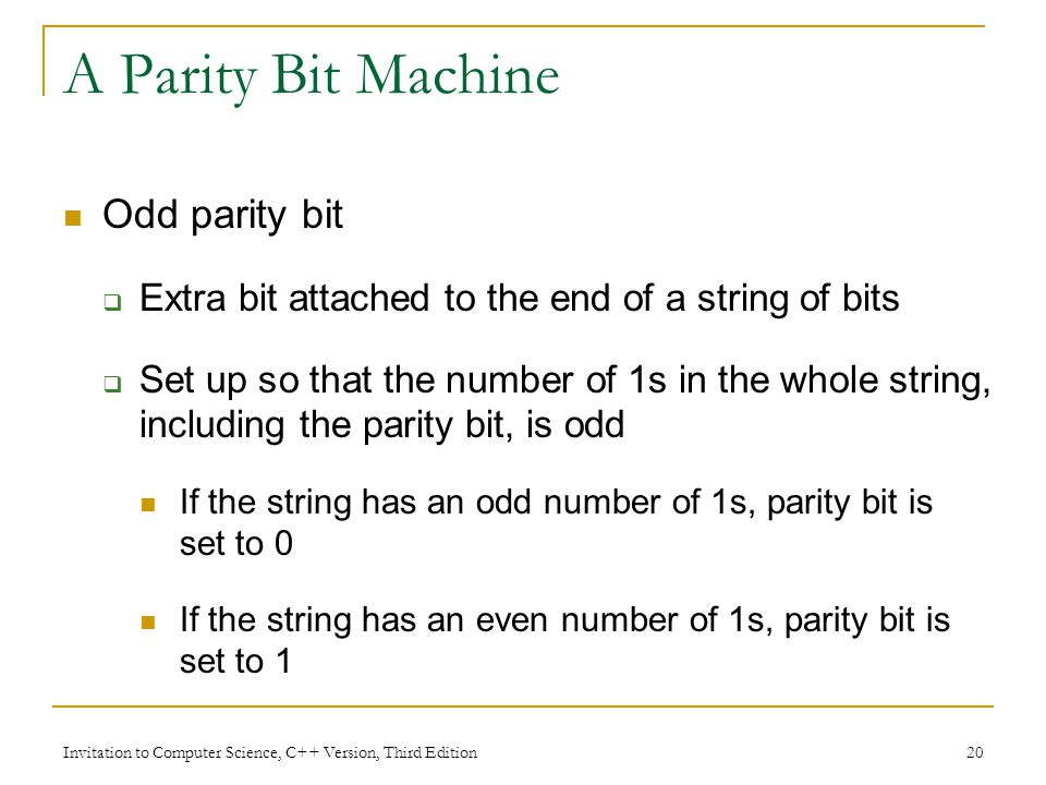 Invitation to Computer Science, C++ Version, Third Edition 20 A Parity Bit Machine Odd parity bit Extra bit attached to the end of a string of bits Se
