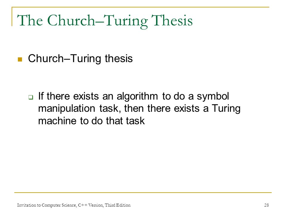 Invitation to Computer Science, C++ Version, Third Edition 28 The Church–Turing Thesis Church–Turing thesis If there exists an algorithm to do a symbo