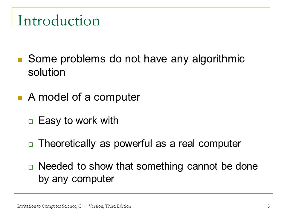 Invitation to Computer Science, C++ Version, Third Edition 34 Unsolvable Problems (continued) To show that no Turing machine exists to solve the halting problem, use a proof by contradiction approach Assume that a Turing machine exists that solves this problem Show that this assumption leads to an impossible situation