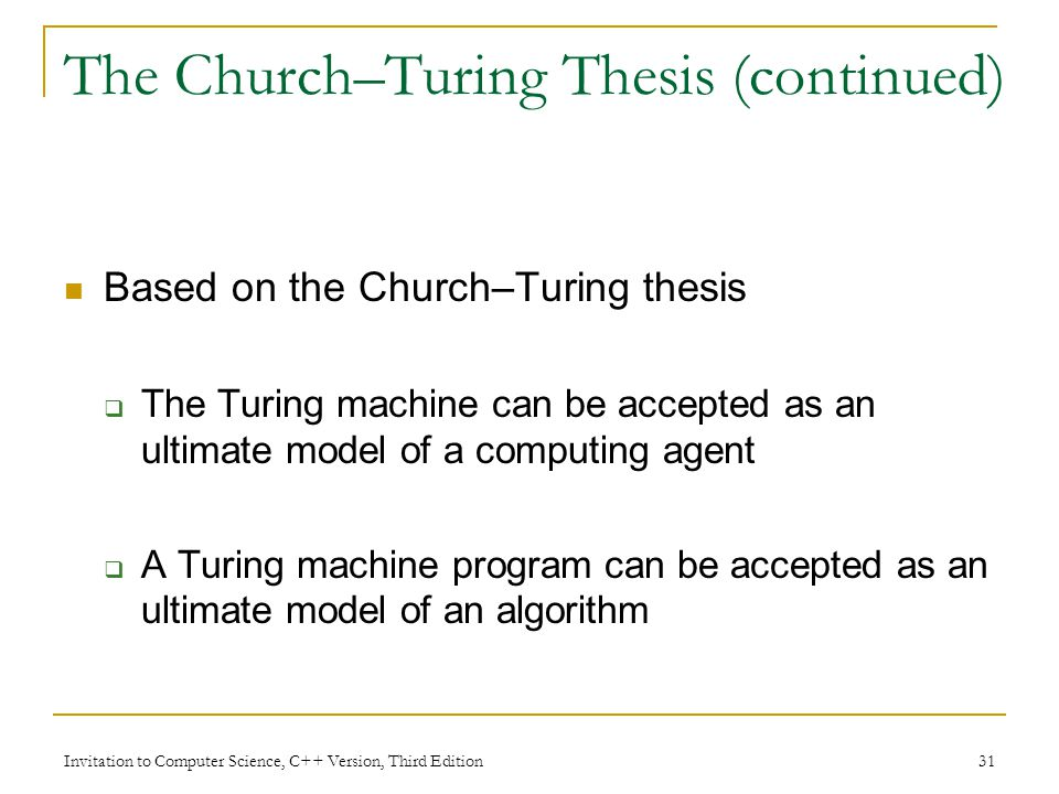 Invitation to Computer Science, C++ Version, Third Edition 31 The Church–Turing Thesis (continued) Based on the Church–Turing thesis The Turing machin