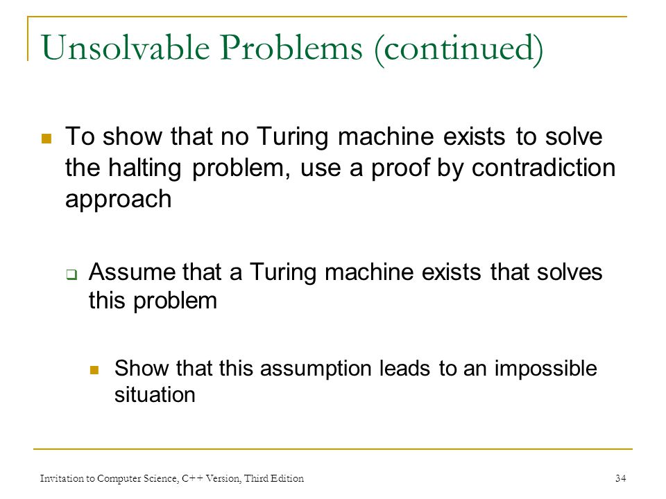 Invitation to Computer Science, C++ Version, Third Edition 34 Unsolvable Problems (continued) To show that no Turing machine exists to solve the halti