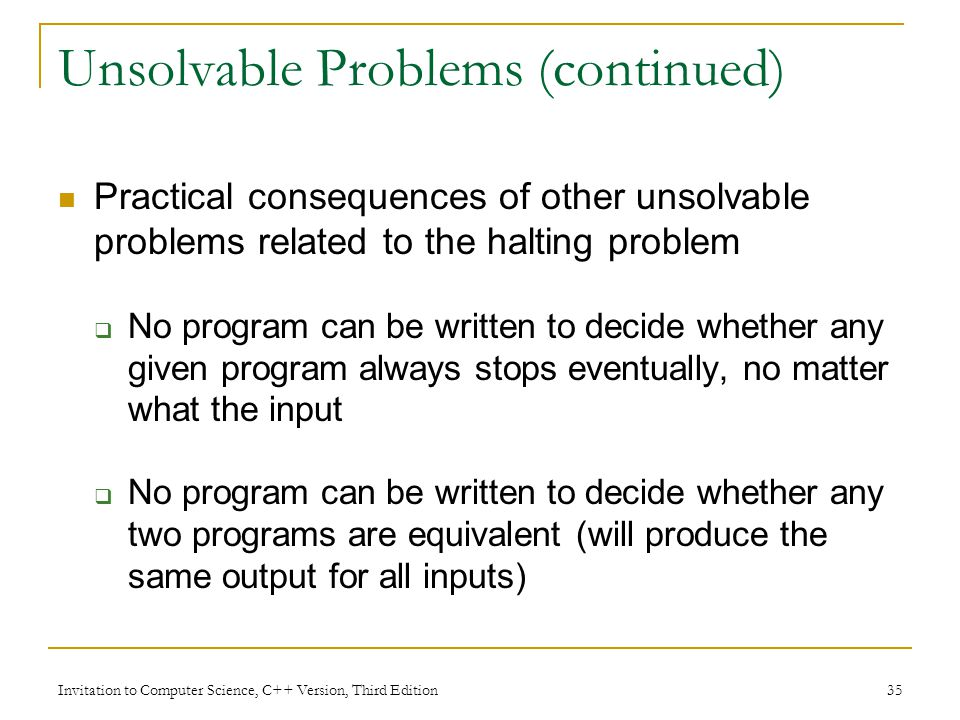 Invitation to Computer Science, C++ Version, Third Edition 35 Unsolvable Problems (continued) Practical consequences of other unsolvable problems rela