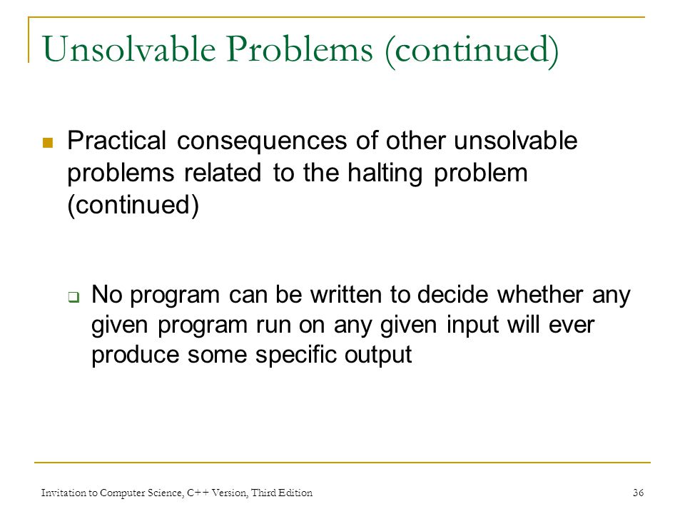 Invitation to Computer Science, C++ Version, Third Edition 36 Unsolvable Problems (continued) Practical consequences of other unsolvable problems rela