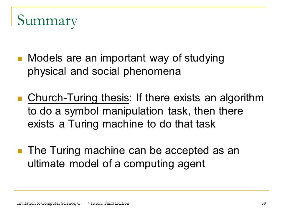 Invitation to Computer Science, C++ Version, Third Edition 39 Summary Models are an important way of studying physical and social phenomena Church-Tur